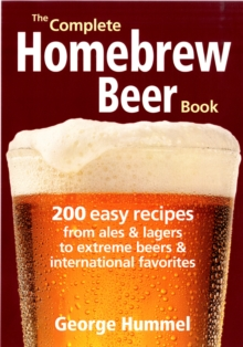 The Complete Homebrew Beer Book : 200 Easy Recipes, from Ales & Lagers to Extreme Beers & International Favourites, Paperback