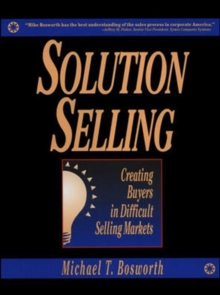 Solution Selling : Creating Buyers in Difficult Selling Markets, Hardback