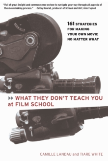 What They Don't Teach You at Film School : 161 Strategies for Making Your Own Movie No Matter What, Paperback
