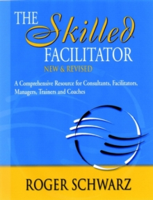 The Skilled Facilitator : A Comprehensive Resource for Consultants, Facilitators, Managers, Trainers and Coaches, Hardback