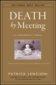 The Death by Meeting: A Leadership Fable... about Solv Ing the Most Painful Problem in Business : A Leadership Fable - About Solving the Most Painful Problem in Business, Hardback