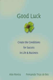 Good Luck : Creating the Conditions for Success in Life and Business, Hardback