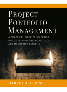 Project Portfolio Management : A Practical Guide to Selecting Projects, Managing Portfolios, and Maximizing Benefits, Hardback