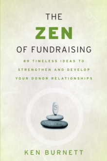 The Zen of Fundraising : 89 Timeless Ideas to Strengthen and Develop Your Donor Relationships, Paperback