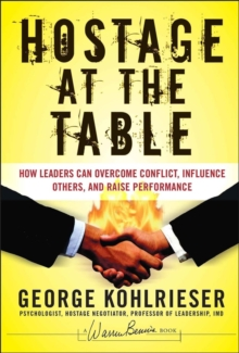 The Hostage at the Table : How Leaders Can Overcome Conflict, Influence Others, and Raise Performance, Hardback