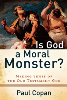 Is God a Moral Monster? : Making Sense of the Old Testament God, Paperback