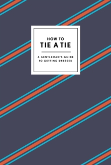 How to Tie a Tie : A Gentleman's Guide to Getting Dressed, Hardback Book