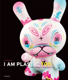 I Am Plastic, Too : The Next Generation of Designer Toys, Hardback Book