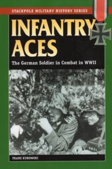 Infantry Aces : The German Soldier in Combat in World War II, Paperback Book