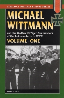 Michael Wittmann and the Waffen SS Tiger Commanders of the Leibstandarte in World War 2 : Vol. 1, Paperback Book