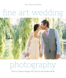 Fine Art Wedding Photography : How to Capture Images with Style for the Modern Bride, Paperback