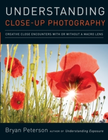 Understanding Close-up Photography : Creative Close Encounters with or without a Macro Lens, Paperback Book