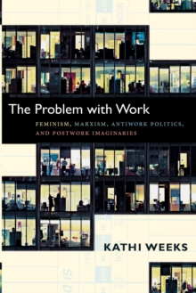 The Problem with Work : Feminism, Marxism, Antiwork Politics, and Postwork Imaginaries, Paperback