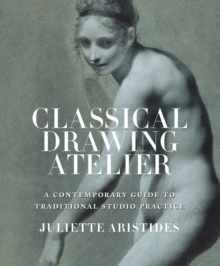 Classical Drawing Atelier : A Contemporary Guide to Traditional Studio Practice, Hardback