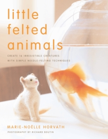 Little Felted Animals : Create 16 Irresistible Creatures with Simple Needle-felting Techniques, Paperback Book