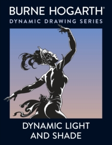 Dynamic Light and Shade : How to Render and Invent Light and Shade - The Key to Three-dimensional Form in Drawing and Painting, Paperback