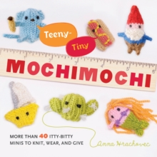 Teeny-Tiny Mochimochi : More Than 30 Itty-bitty Minis to Knit, Wear, and Give, Paperback Book