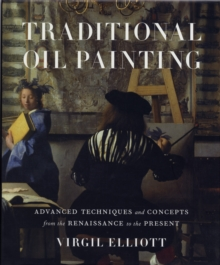 Traditional Oil Painting : Advanced Techniques and Concepts from the Renaissance to the Present, Hardback Book