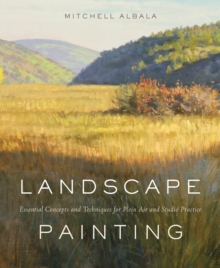 Landscape Painting : Essential Concepts and Techniques for Plein Air and Studio Practice, Hardback