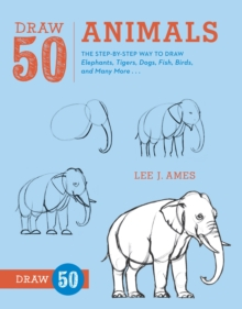 Draw 50 Animals : The Step-by-step Way to Draw Elephants, Tigers, Dogs, Fish, Birds, and Many More..., Paperback