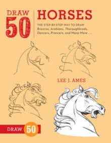 Draw 50 Horses : The Step-by-step Way to Draw Broncos, Arabians, Thoroughbreds, Dancers, Prancers and Many More, Paperback Book