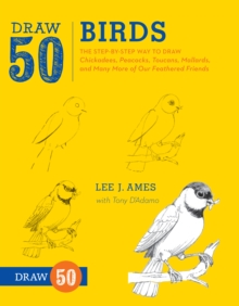 Draw 50 Birds : The Step-by-step Way to Draw Chickadees, Peacocks, Toucans, Mallards, and Many More of Our Feathered Friends, Paperback