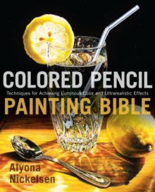 Colored Pencil Painting Bible : Techniques for Achieving Luminous Color and Ultra-realistic Effects, Paperback Book