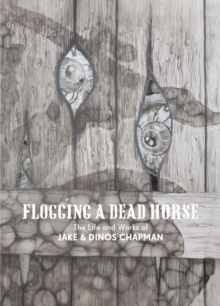 Flogging a Dead Horse : The Life and Works of Jake and Dinos Chapman, Hardback