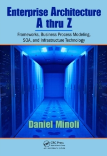 Enterprise Architecture A to Z : Frameworks, Business Process Modeling, SOA, and Infrastructure Technology, Hardback