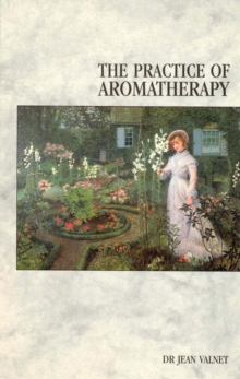 The Practice of Aromatherapy : Classic Compendium of Plant Medicines and Their Healing Properties, Paperback Book