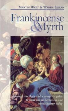 Frankincense and Myrrh : Through the Ages and a Complete Guide to Their Use in Herbalism and Aromatherapy Today, Paperback