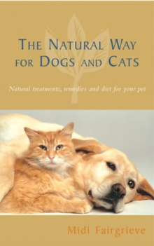 The Natural Way for Dogs and Cats : Natural Treatments, Remedies and Diet for Your Pet, Paperback