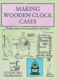 Making Wooden Clock Cases : Designs, Plans and Instructions for 20 Clocks, Paperback