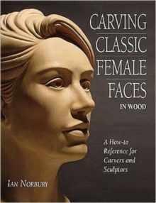Carving Classic Female Faces in Wood : A How-To Reference for Carvers and Sculptors, Paperback Book