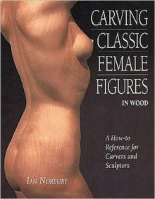 Carving Classic Female Figures in Wood : A How-To Reference for Carvers and Sculptors, Paperback