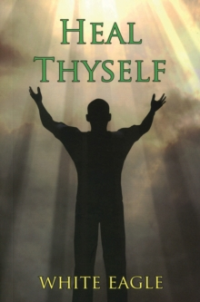 Heal Thyself : The Key to Spiritual Healing and Health in Mind and Body, Paperback Book