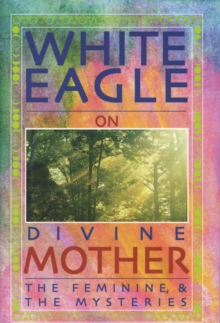 White Eagle on Divine Mother, the Feminine, and the Mysteries, Paperback Book