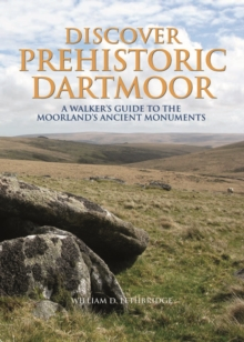 Discover Prehistoric Dartmoor : A Walker's Guide to the Moorlands Ancient Monuments, Hardback