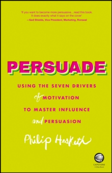 Persuade : Using the Seven Drivers of Motivation to Master Influence and Persuasion, Paperback
