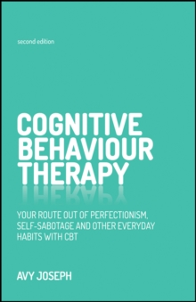 Cognitive Behaviour Therapy : Your Route Out of Perfectionism, Self-Sabotage and Other Everyday Habits with CBT, Paperback