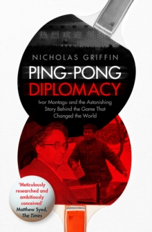Ping-Pong Diplomacy : Ivor Montagu and the Astonishing Story Behind the Game That Changed the World, Paperback