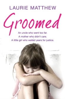 Groomed : An Uncle Who Went Too Far. A Mother Who Didn't Care. A Little Girl Who Waited for Justice., Paperback Book
