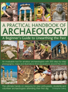 A Practical Handbook of Archaeology : A Beginner's Guide to Unearthing the Past, Hardback
