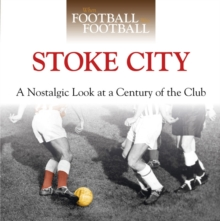When Football Was Football: Stoke City : A Nostalgic Look at a Century of the Club, Hardback