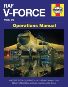 RAF V-Force 1955-69 : Insights into the Organisation, Aircraft and Weaponry of Britain's Cold War Strategic Nuclear Strike Force, Hardback