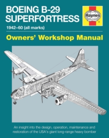 Boeing B-29 Superfortress Manual 1942-60 (All Marks) : An Insight into the Design, Operation, Maintenance and Restoration of the Usa's Giant Long-Range Heavy Bomber, Hardback Book