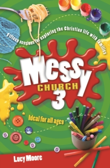 Messy Church 3 : Fifteen Sessions for Exploring the Christian Life with Families, Paperback