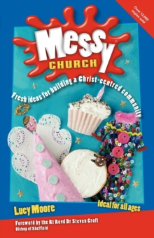 Messy Church : Fresh Ideas for Building a Christ-Centred Community, Paperback