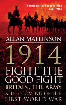 1914: Fight the Good Fight : Britain, the Army and the Coming of the First World War, Paperback