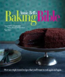 Annie Bell's Baking Bible : Over 200 Triple-tested Recipes That You'll Want to Make Again and Again, Hardback